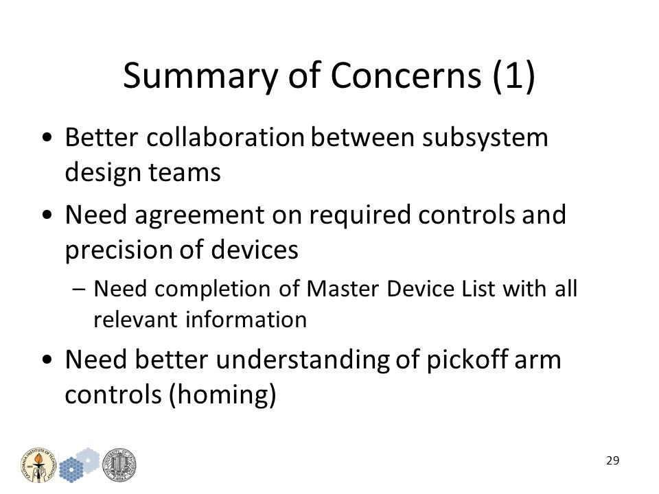 29 Summary of Concerns (1) Better collaboration between subsystem design teams Need agreement on required controls and precision of devices –Need completion of Master Device List with all relevant information Need better understanding of pickoff arm controls (homing)