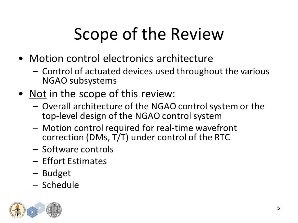 5 Scope of the Review Motion control electronics architecture –Control of actuated devices used throughout the various NGAO subsystems Not in the scope of this review: –Overall architecture of the NGAO control system or the top-level design of the NGAO control system –Motion control required for real-time wavefront correction (DMs, T/T) under control of the RTC –Software controls –Effort Estimates –Budget –Schedule