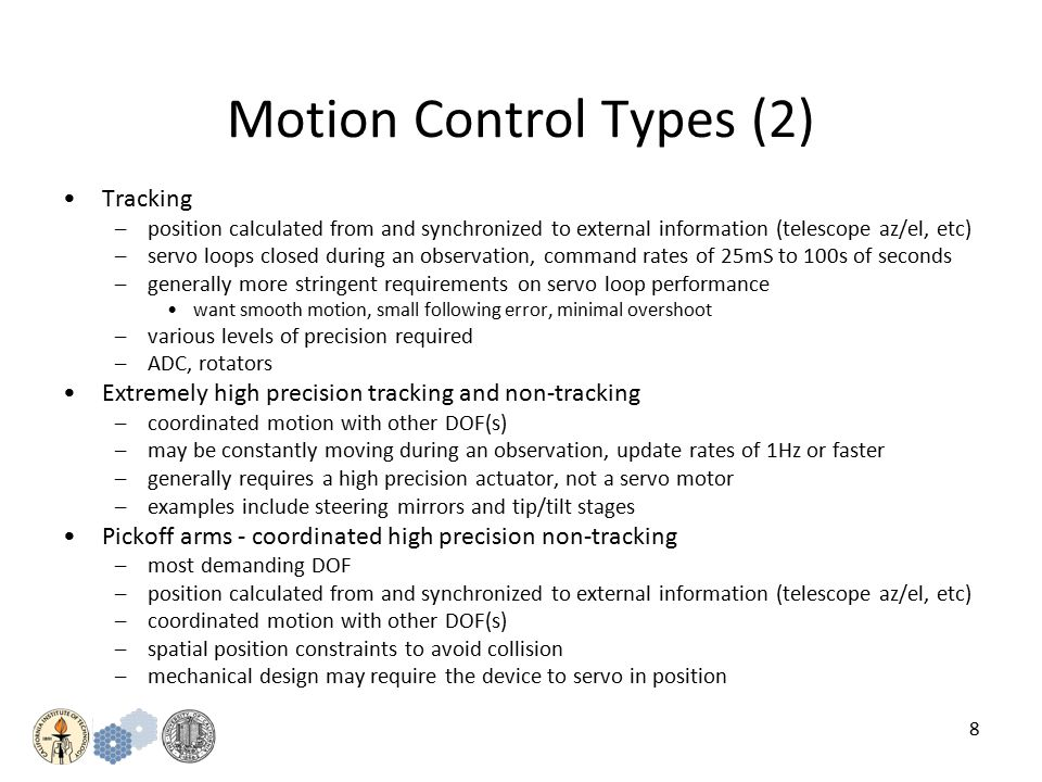 8 Motion Control Types (2) Tracking –position calculated from and synchronized to external information (telescope az/el, etc) –servo loops closed during an observation, command rates of 25mS to 100s of seconds –generally more stringent requirements on servo loop performance want smooth motion, small following error, minimal overshoot –various levels of precision required –ADC, rotators Extremely high precision tracking and non-tracking –coordinated motion with other DOF(s) –may be constantly moving during an observation, update rates of 1Hz or faster –generally requires a high precision actuator, not a servo motor –examples include steering mirrors and tip/tilt stages Pickoff arms - coordinated high precision non-tracking –most demanding DOF –position calculated from and synchronized to external information (telescope az/el, etc) –coordinated motion with other DOF(s) –spatial position constraints to avoid collision –mechanical design may require the device to servo in position