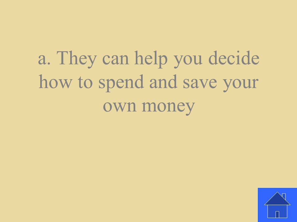 Why is it helpful to hear about adults' experiences and advice about money? a. They can help you decide how to spend and save your own money b. You mi