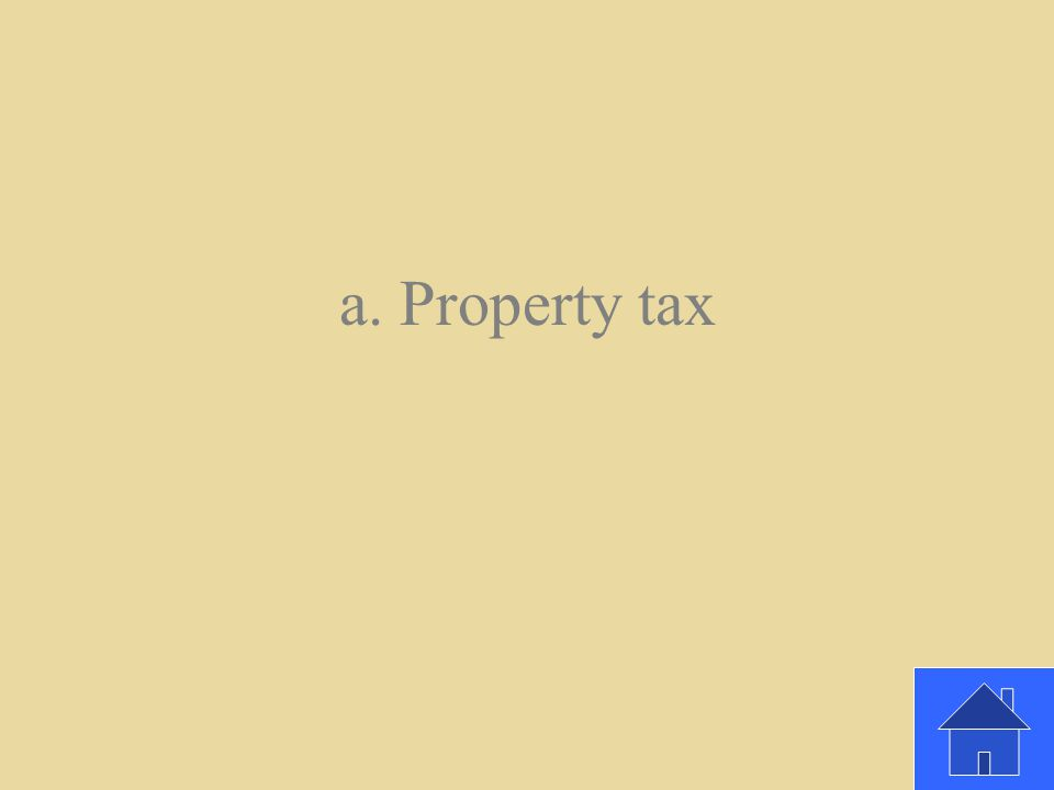 What kind of tax do people pay on things they own, like a house or a boat? a. Property tax b. Sales tax c. Income tax