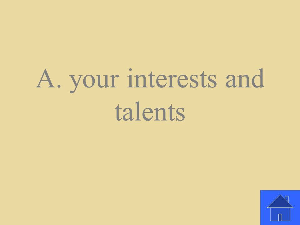 You should pursue a career based on _________________. A. your interests and talents B. whatever makes you the most money C. whatever comes easiest to