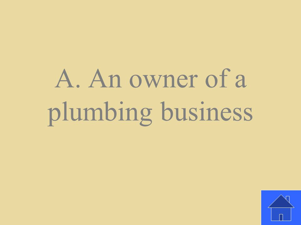Which of the following is an entrepreneur. A. An owner of a plumbing business B.