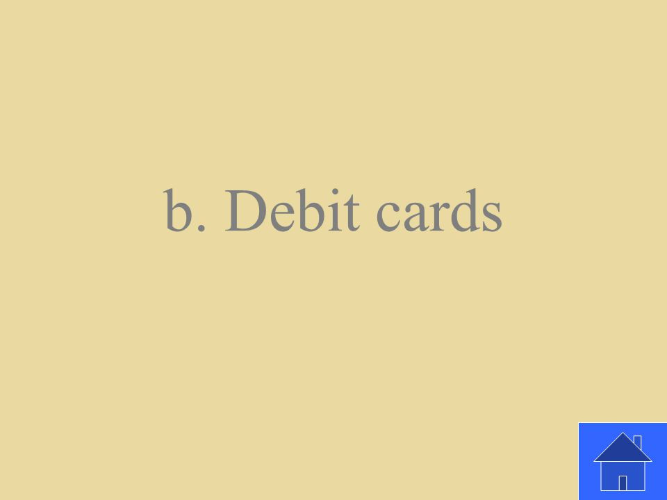 Paying with ____takes cash out of your checking account. a. Credit card b. Debit cards c. Cash
