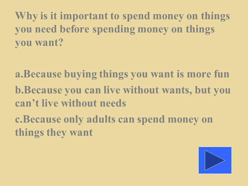 Why is it important to spend money on things you need before spending money on things you want.
