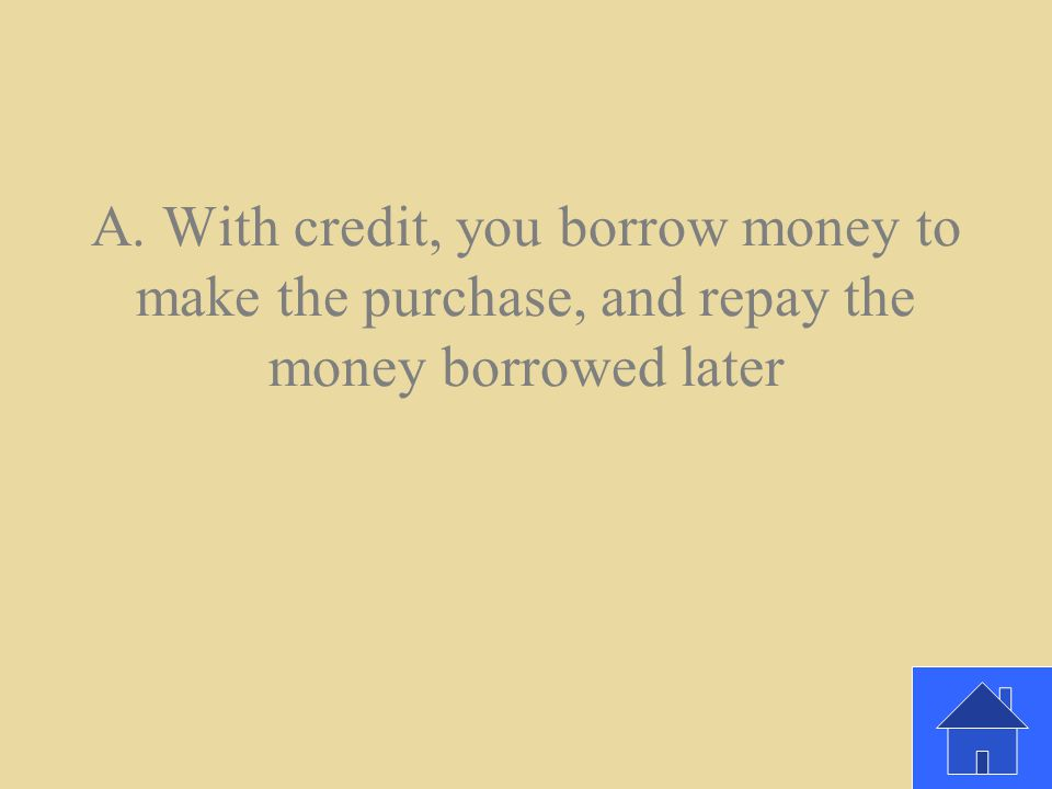 How is buying with credit different than paying with cash? A. With credit, you borrow money to make the purchase, and repay the money borrowed later b
