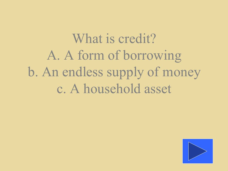 A. With credit, you borrow money to make the purchase, and repay the money borrowed later