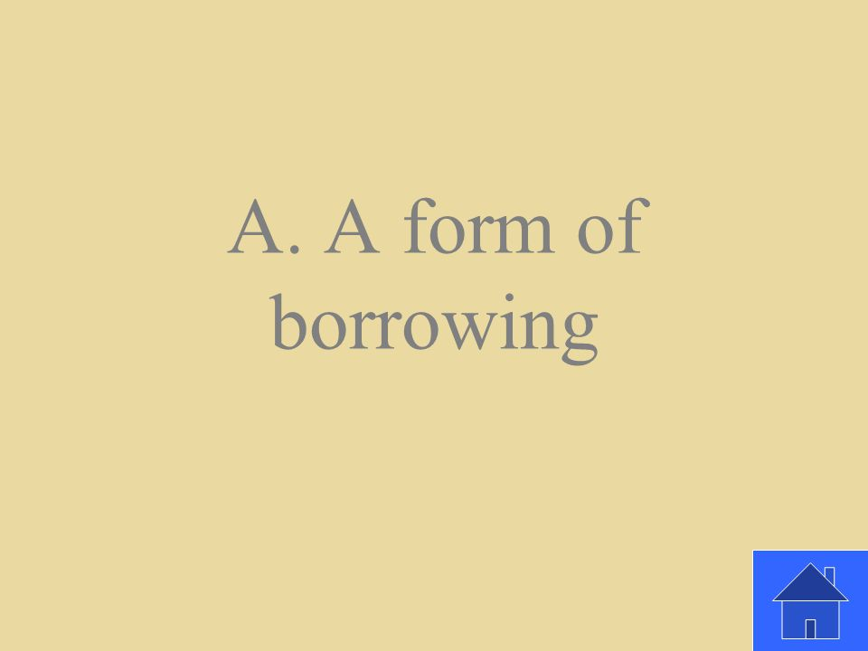 What is credit A. A form of borrowing b. An endless supply of money c. A household asset
