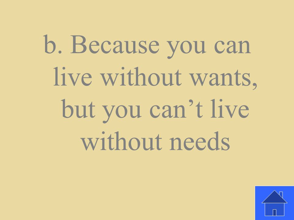 b. Because you can live without wants, but you can't live without needs