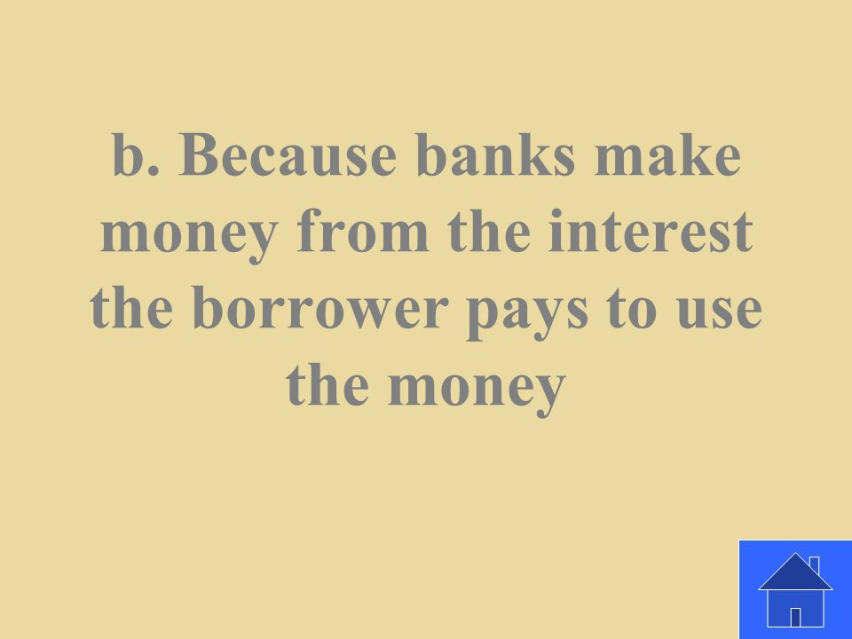 Why do banks lend money? A. Because it's a kind thing to do b. Because banks make money from the interest the borrower pays to use the money c. Becaus