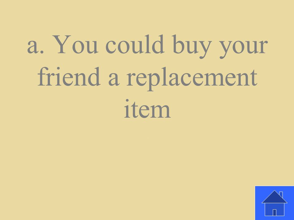 If you damage something you've borrowed from a friend, how could you regain your friend's trust? a. You could buy your friend a replacement item b. Yo