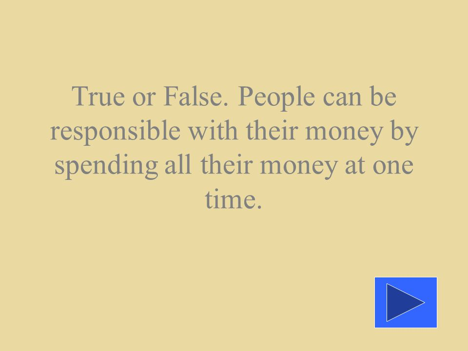 True or False. People can be responsible with their money by spending all their money at one time.