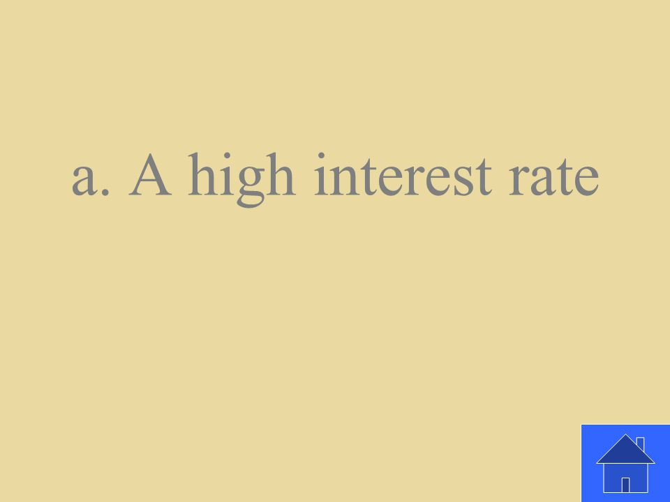 When selecting a savings account, what should you look for? a.A high interest rate b.A low interest rate c. An account that requires a minimum balance