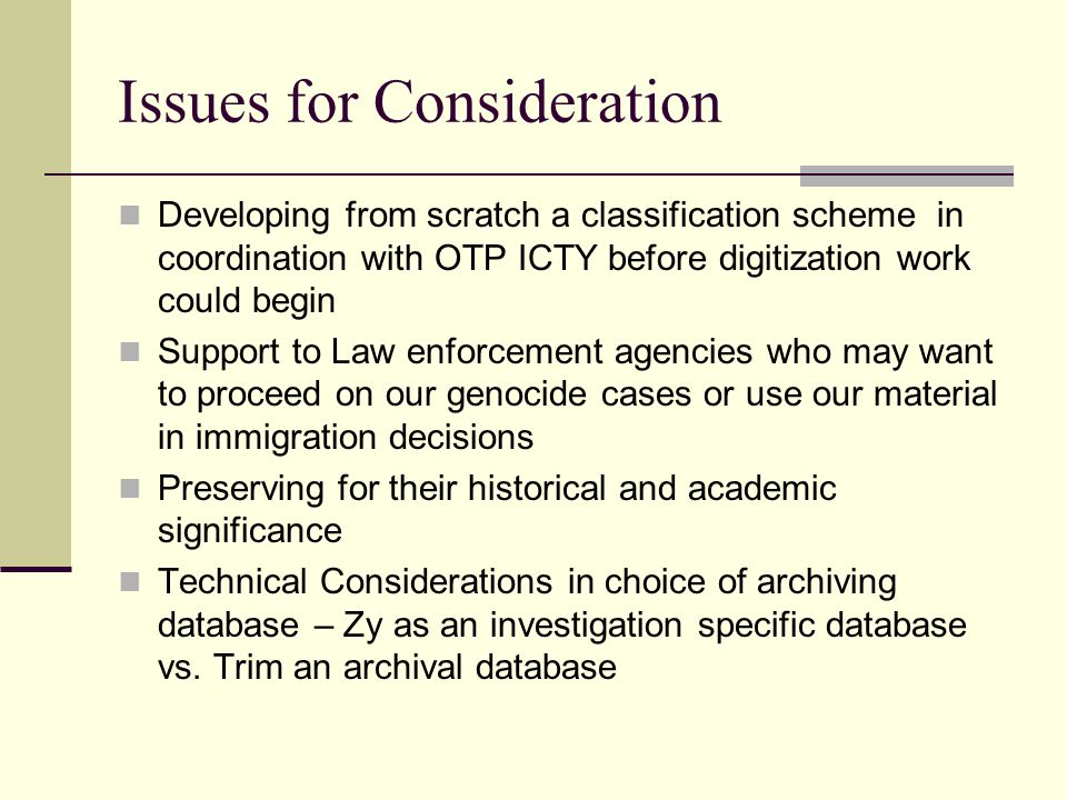 Issues for Consideration Developing from scratch a classification scheme in coordination with OTP ICTY before digitization work could begin Support to Law enforcement agencies who may want to proceed on our genocide cases or use our material in immigration decisions Preserving for their historical and academic significance Technical Considerations in choice of archiving database – Zy as an investigation specific database vs.