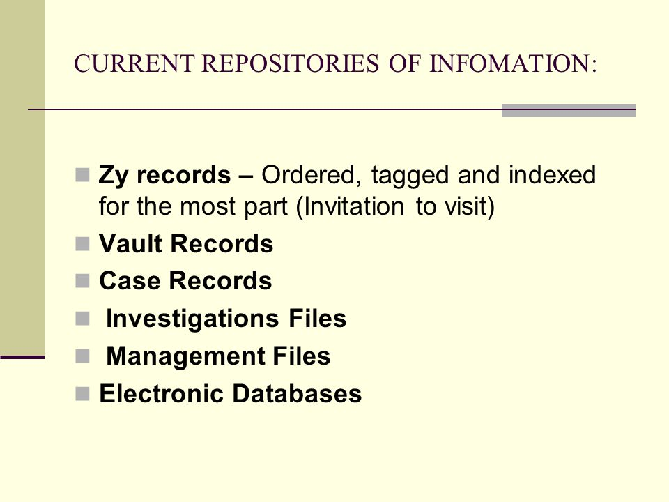 CURRENT REPOSITORIES OF INFOMATION: Zy records – Ordered, tagged and indexed for the most part (Invitation to visit) Vault Records Case Records Investigations Files Management Files Electronic Databases