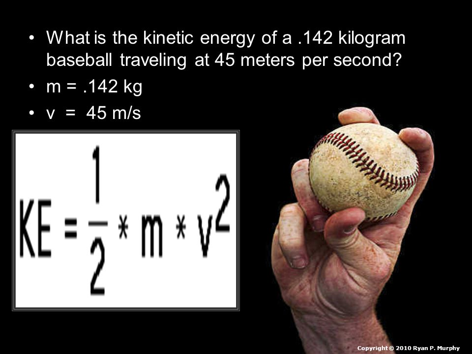 What is the kinetic energy of a.142 kilogram baseball traveling at 45 meters per second? m =.142 kg v = 45 m/s Copyright © 2010 Ryan P. Murphy
