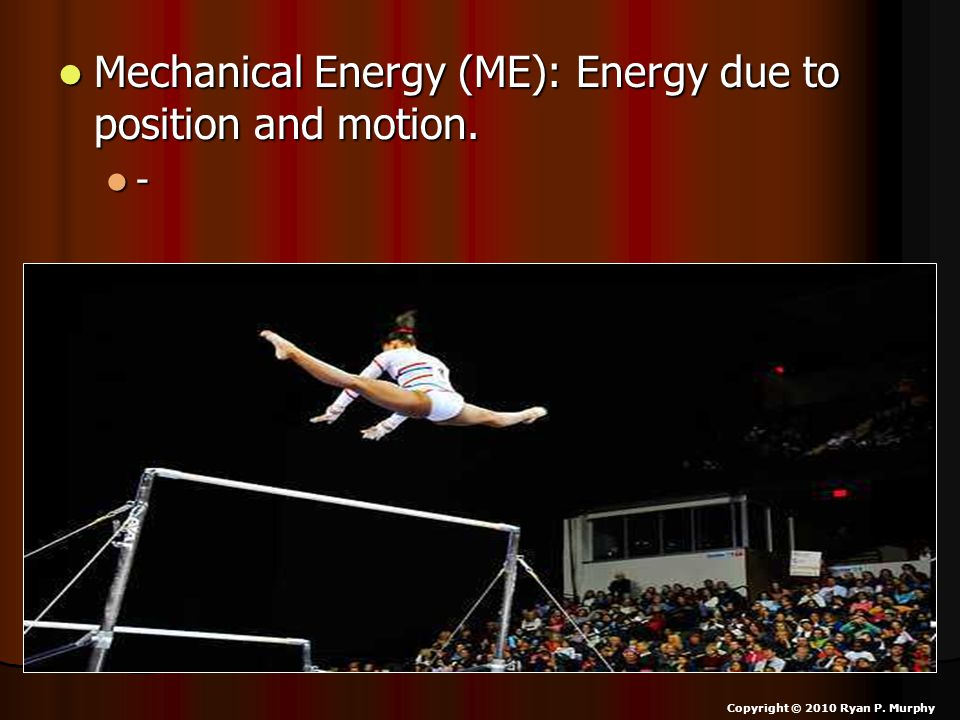 Mechanical Energy (ME): Energy due to position and motion. Mechanical Energy (ME): Energy due to position and motion. - Copyright © 2010 Ryan P. Murph