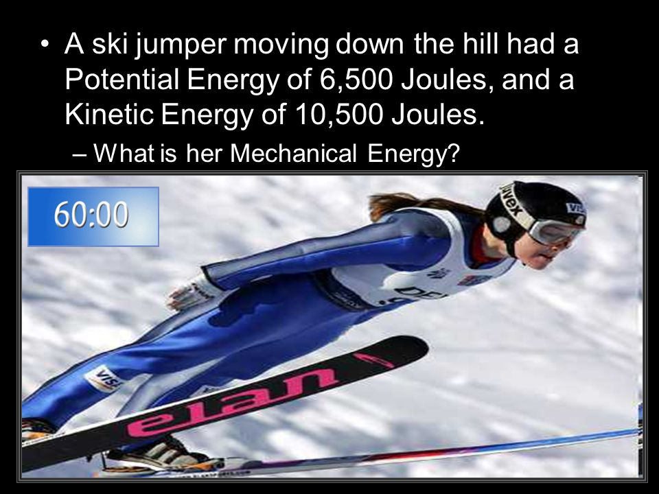A ski jumper moving down the hill had a Potential Energy of 6,500 Joules, and a Kinetic Energy of 10,500 Joules. –What is her Mechanical Energy?