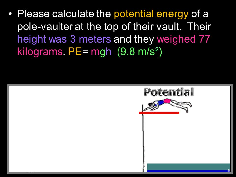 Please calculate the potential energy of a pole-vaulter at the top of their vault. Their height was 3 meters and they weighed 77 kilograms. PE= mgh (9
