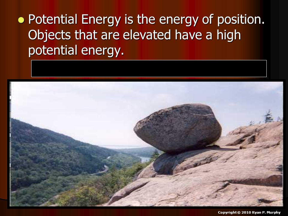 Potential Energy is the energy of position. Objects that are elevated have a high potential energy. Potential Energy is the energy of position. Object