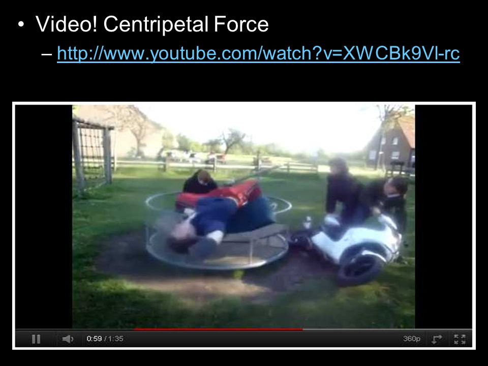 Video! Centripetal Force –http://www.youtube.com/watch?v=XWCBk9Vl-rchttp://www.youtube.com/watch?v=XWCBk9Vl-rc