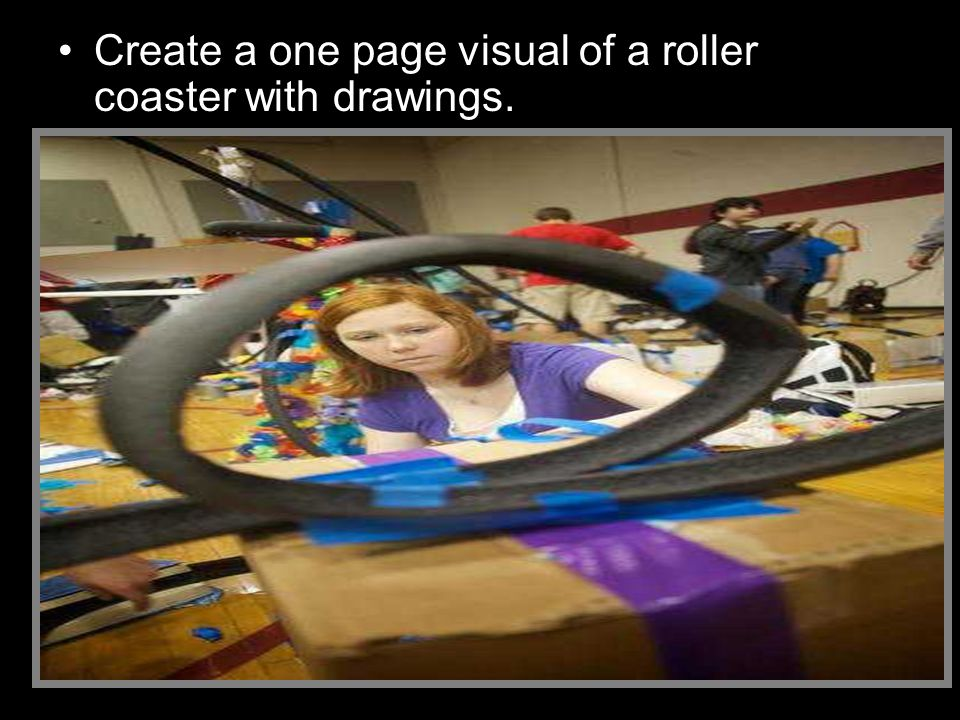 Create a one page visual of a roller coaster with drawings. –Name your coaster. –Create a not to scale visual that will be achievable with the materia