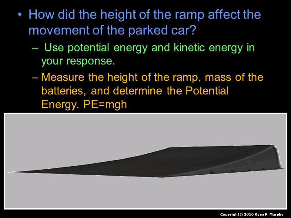 How did the height of the ramp affect the movement of the parked car? – Use potential energy and kinetic energy in your response. –Measure the height