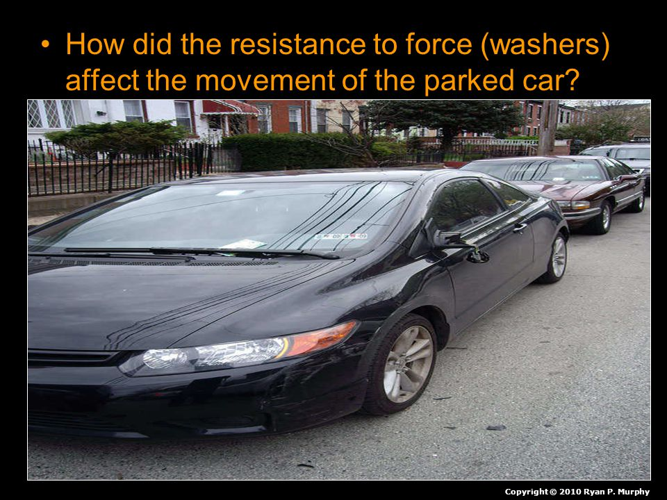 How did the resistance to force (washers) affect the movement of the parked car? Copyright © 2010 Ryan P. Murphy