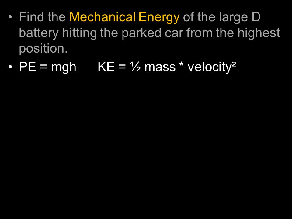 Find the Mechanical Energy of the large D battery hitting the parked car from the highest position. PE = mgh KE = ½ mass * velocity² –D Battery mass =
