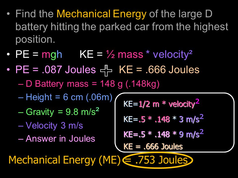 Find the Mechanical Energy of the large D battery hitting the parked car from the highest position. PE = mgh KE = ½ mass * velocity² PE =.087 Joules K