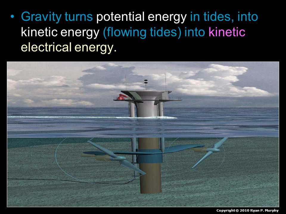 Gravity turns potential energy in tides, into kinetic energy (flowing tides) into kinetic electrical energy. Copyright © 2010 Ryan P. Murphy