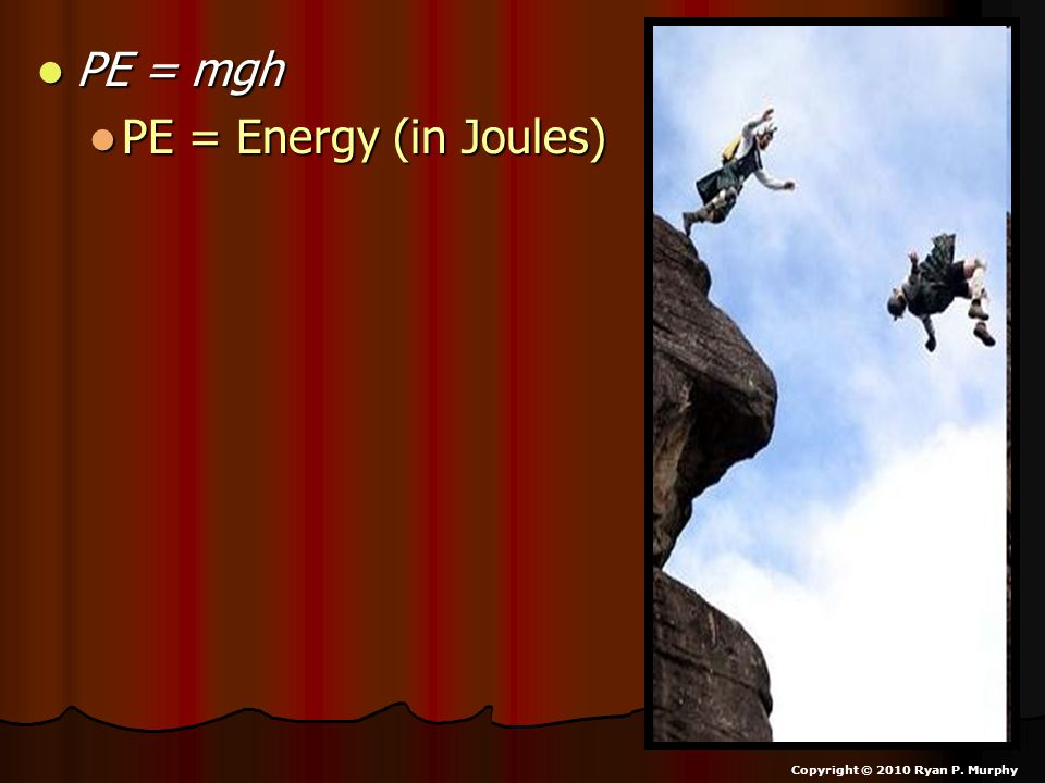 PE = mgh PE = mgh PE = Energy (in Joules) PE = Energy (in Joules) Copyright © 2010 Ryan P. Murphy