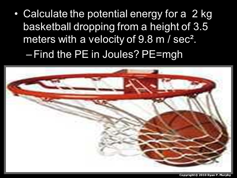 Calculate the potential energy for a 2 kg basketball dropping from a height of 3.5 meters with a velocity of 9.8 m / sec². –Find the PE in Joules? PE=