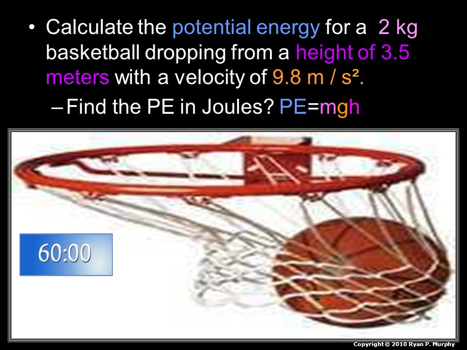 Calculate the potential energy for a 2 kg basketball dropping from a height of 3.5 meters with a velocity of 9.8 m / s². –Find the PE in Joules? PE=mg