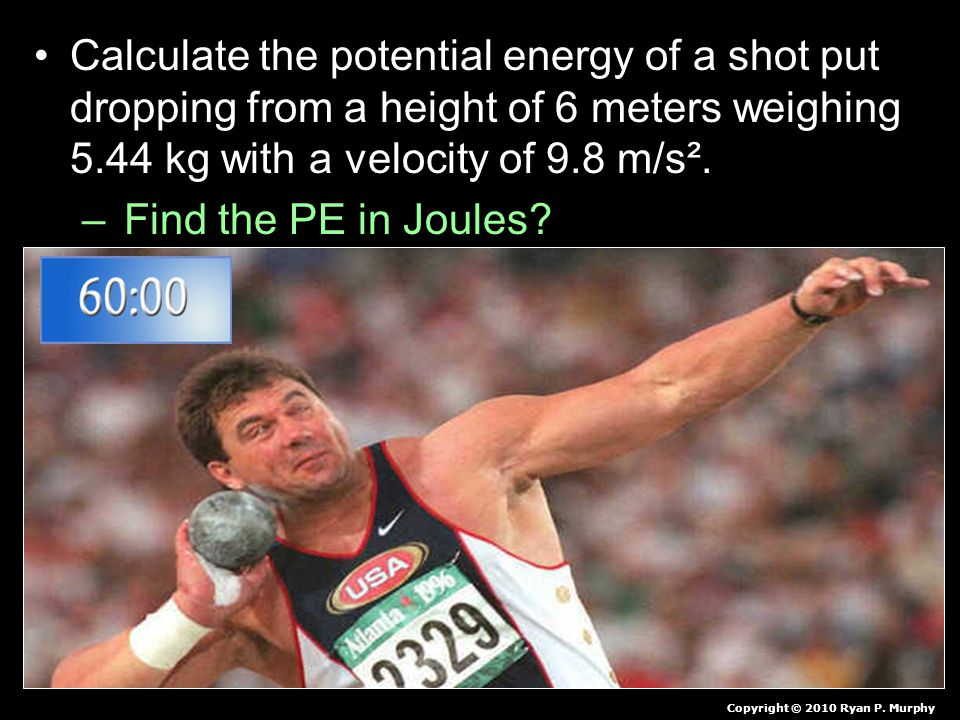 Calculate the potential energy of a shot put dropping from a height of 6 meters weighing 5.44 kg with a velocity of 9.8 m/s². – Find the PE in Joules?