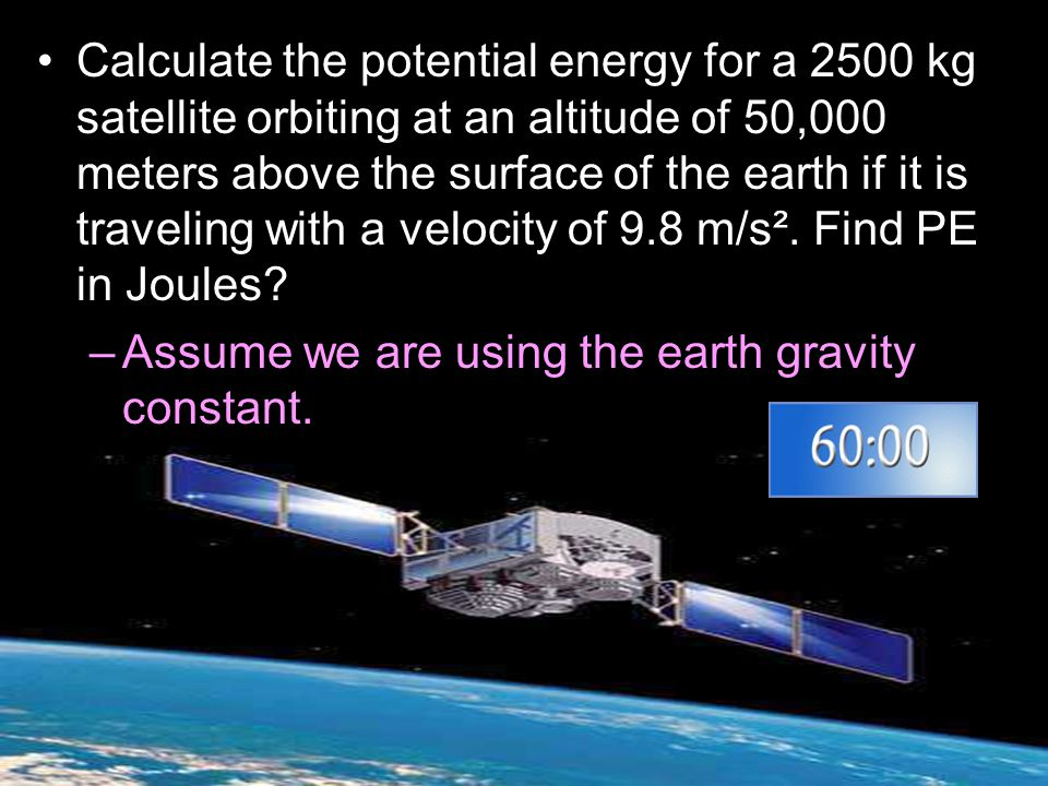 Calculate the potential energy for a 2500 kg satellite orbiting at an altitude of 50,000 meters above the surface of the earth if it is traveling with