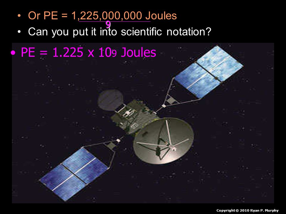 Or PE = 1,225,000,000 Joules Can you put it into scientific notation? Copyright © 2010 Ryan P. Murphy PE = 1.225 x 10 9 Joules 9