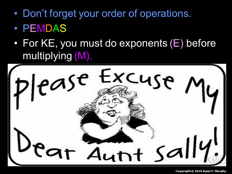 Don't forget your order of operations. PEMDAS For KE, you must do exponents (E) before multiplying (M). Copyright © 2010 Ryan P. Murphy