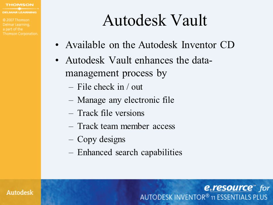 Autodesk Vault Available on the Autodesk Inventor CD Autodesk Vault enhances the data- management process by –File check in / out –Manage any electronic file –Track file versions –Track team member access –Copy designs –Enhanced search capabilities