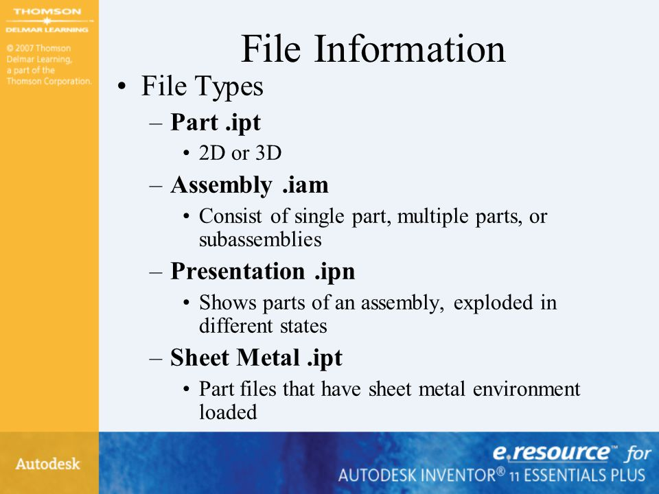 File Information File Types –Part.ipt 2D or 3D –Assembly.iam Consist of single part, multiple parts, or subassemblies –Presentation.ipn Shows parts of an assembly, exploded in different states –Sheet Metal.ipt Part files that have sheet metal environment loaded