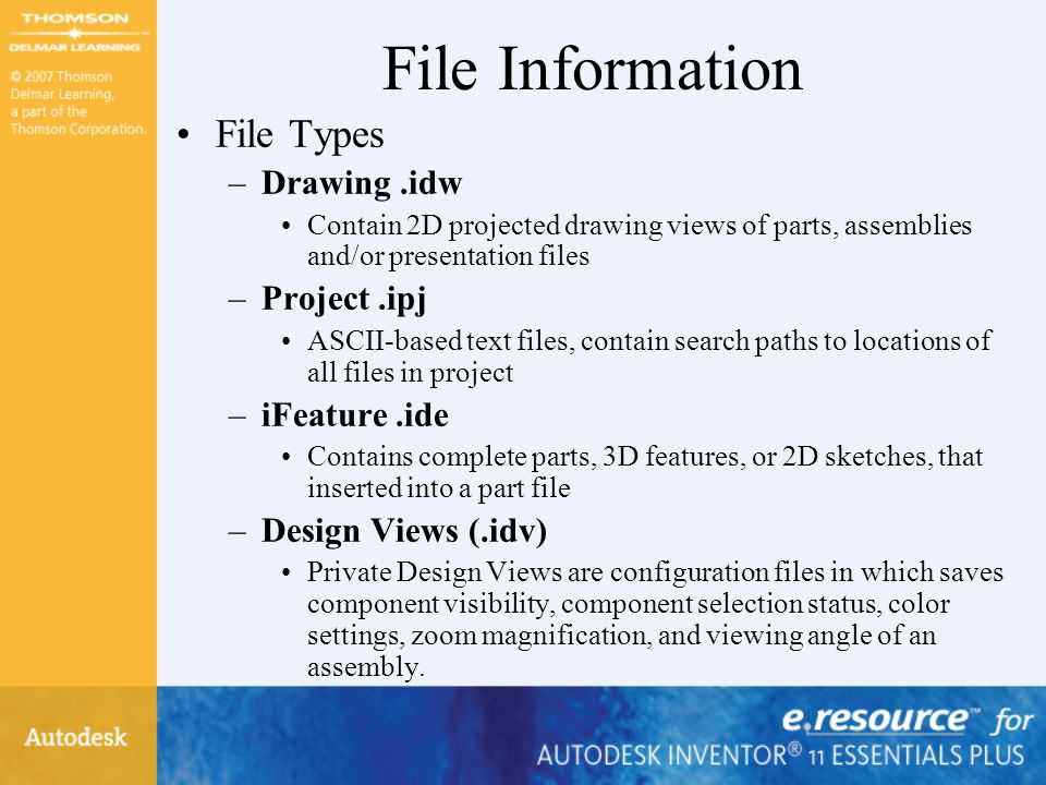 File Information File Types –Drawing.idw Contain 2D projected drawing views of parts, assemblies and/or presentation files –Project.ipj ASCII-based te