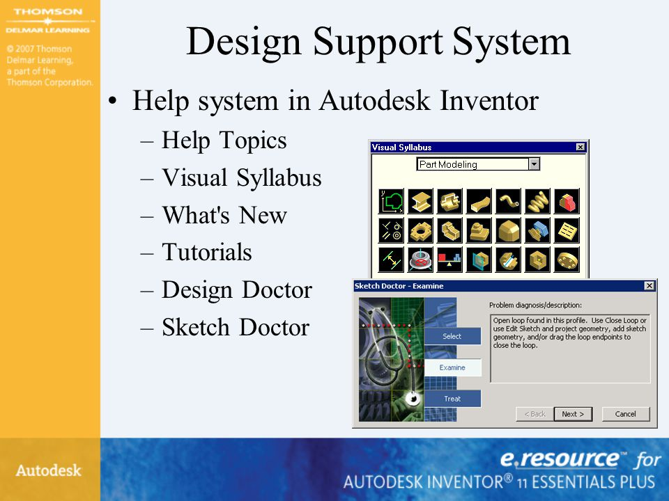 Design Support System Help system in Autodesk Inventor –Help Topics –Visual Syllabus –What s New –Tutorials –Design Doctor –Sketch Doctor