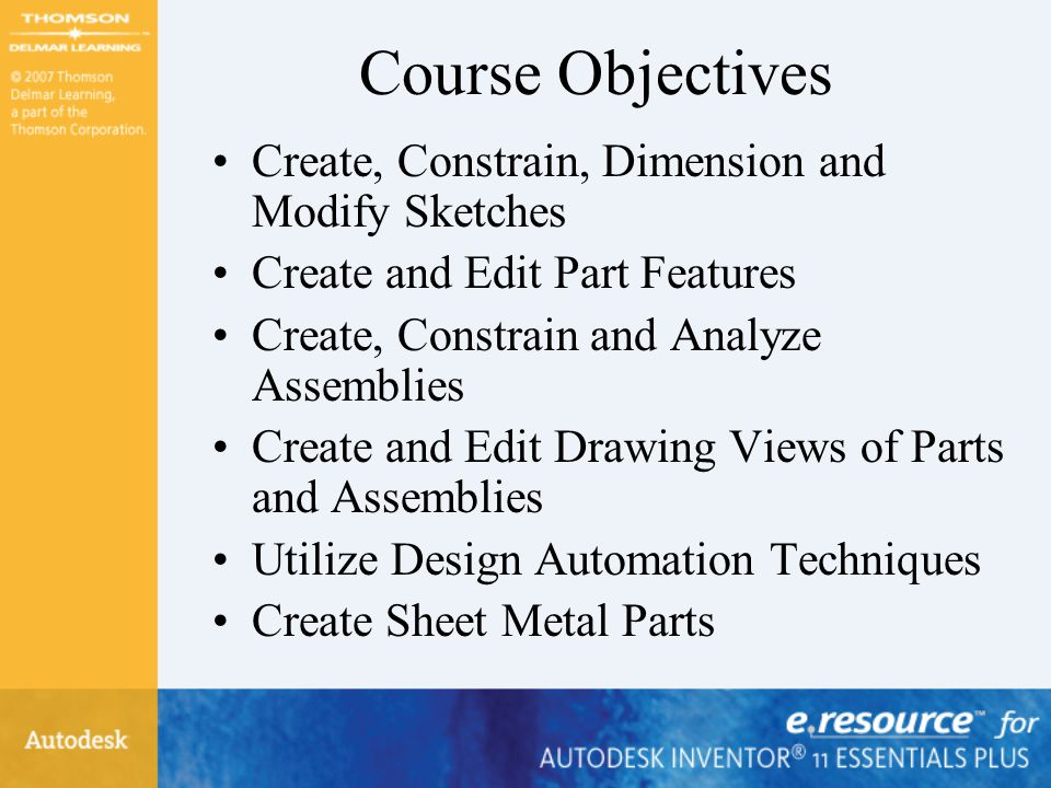 Course Objectives Create, Constrain, Dimension and Modify Sketches Create and Edit Part Features Create, Constrain and Analyze Assemblies Create and Edit Drawing Views of Parts and Assemblies Utilize Design Automation Techniques Create Sheet Metal Parts