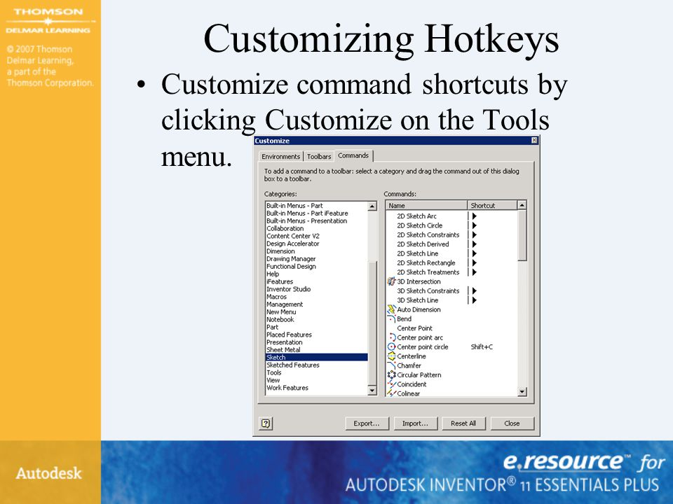 Customizing Hotkeys Customize command shortcuts by clicking Customize on the Tools menu.