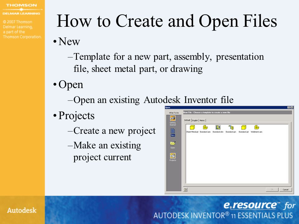 How to Create and Open Files New –Template for a new part, assembly, presentation file, sheet metal part, or drawing Open –Open an existing Autodesk Inventor file Projects –Create a new project –Make an existing project current