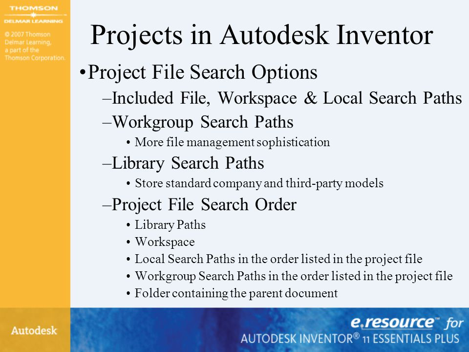 Projects in Autodesk Inventor Project File Search Options –Included File, Workspace & Local Search Paths –Workgroup Search Paths More file management
