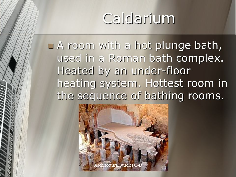 Caldarium A room with a hot plunge bath, used in a Roman bath complex. Heated by an under-floor heating system. Hottest room in the sequence of bathin