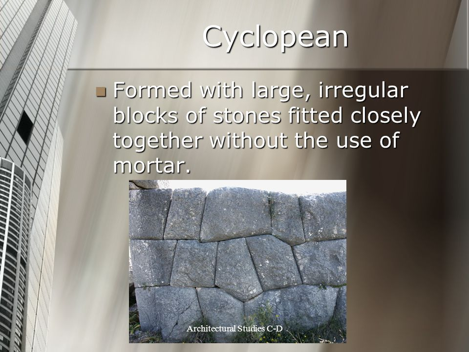 Cyclopean Formed with large, irregular blocks of stones fitted closely together without the use of mortar. Formed with large, irregular blocks of ston