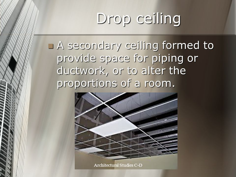 Drop ceiling A secondary ceiling formed to provide space for piping or ductwork, or to alter the proportions of a room. A secondary ceiling formed to