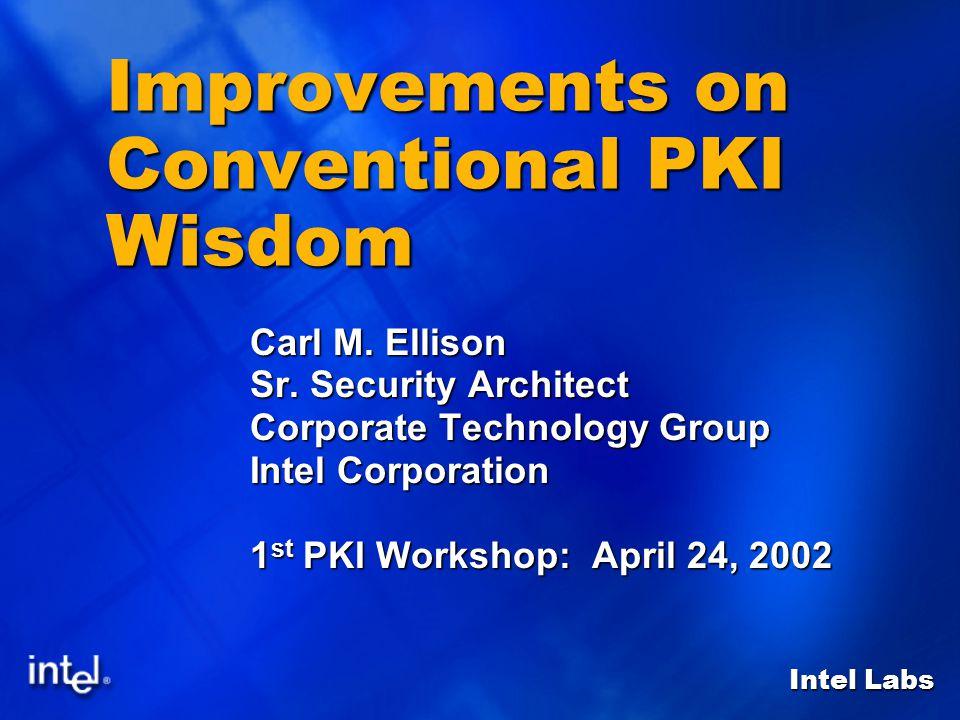 Intel Labs Improvements on Conventional PKI Wisdom Carl M. Ellison Sr. Security Architect Corporate Technology Group Intel Corporation 1 st PKI Worksh
